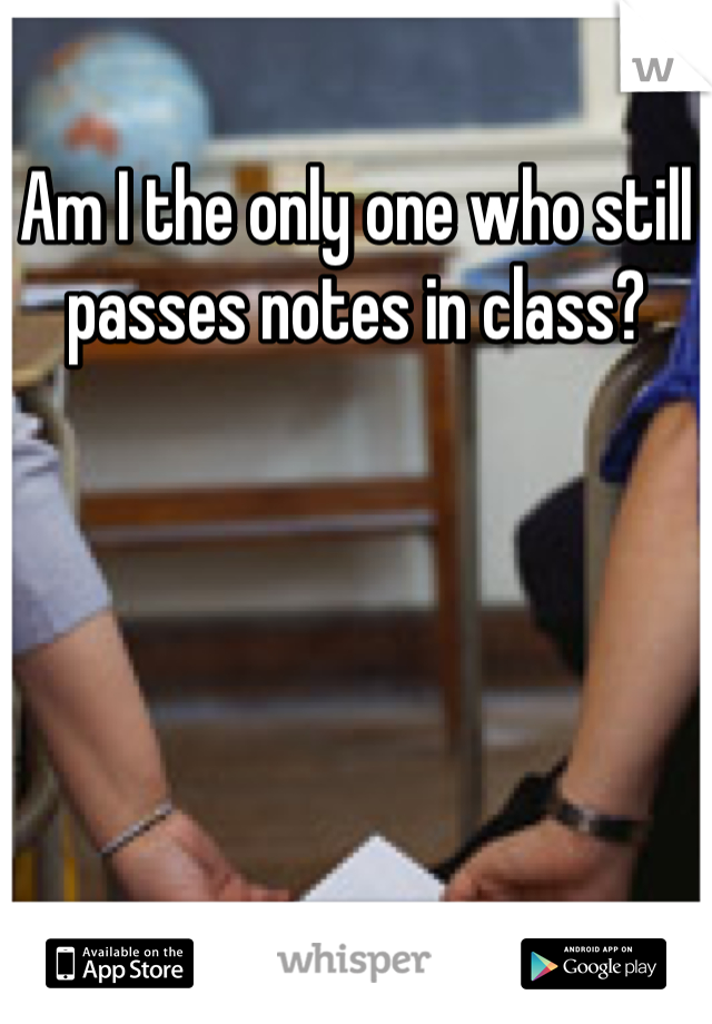 Am I the only one who still passes notes in class?