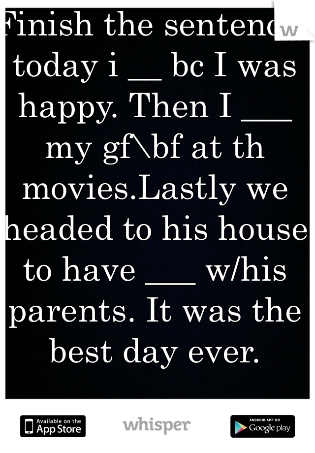 Finish the sentence: today i __ bc I was happy. Then I ___ my gf\bf at th movies.Lastly we headed to his house to have ___ w/his parents. It was the best day ever.