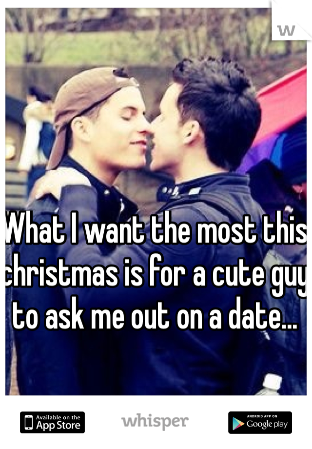 What I want the most this christmas is for a cute guy to ask me out on a date...