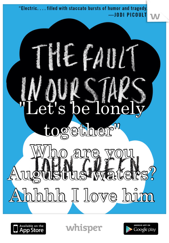 """""""Let's be lonely together""""  Who are you Augustus waters?  Ahhhh I love him"""