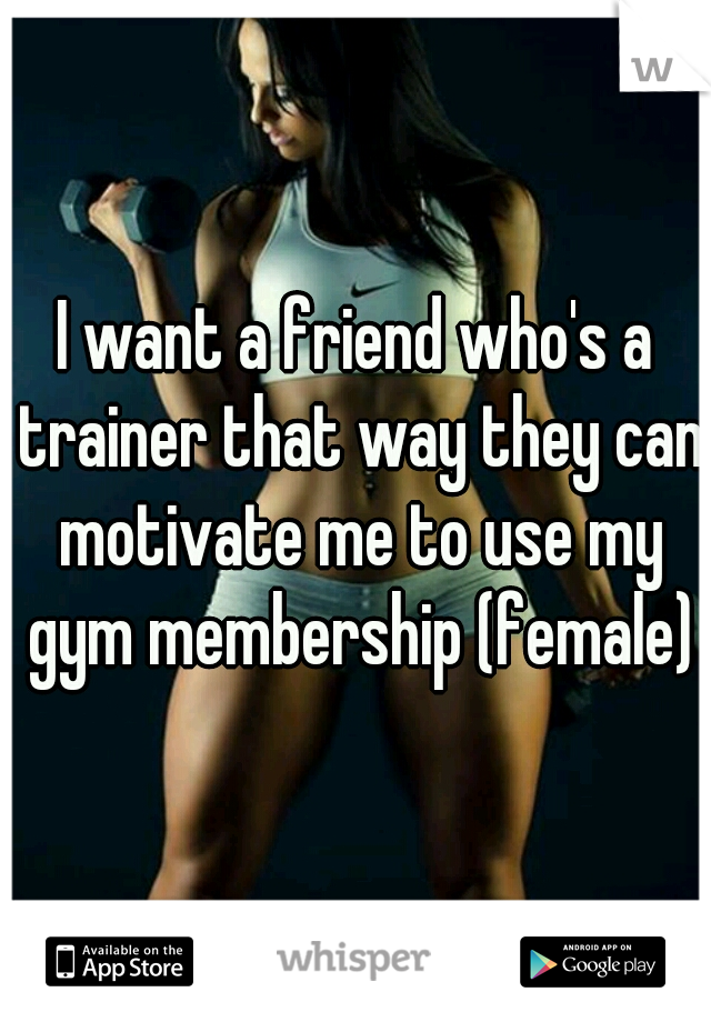 I want a friend who's a trainer that way they can motivate me to use my gym membership (female)