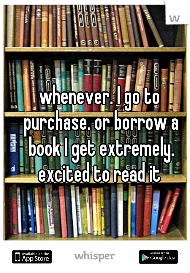 whenever. I go to purchase. or borrow a book I get extremely. excited to read it