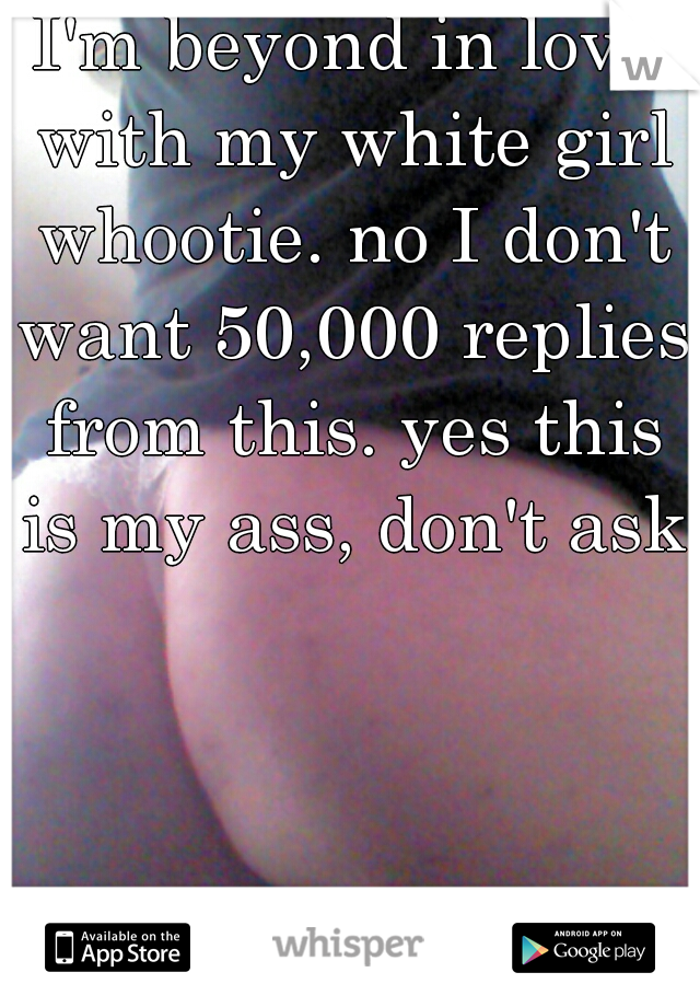 I'm beyond in love with my white girl whootie. no I don't want 50,000 replies from this. yes this is my ass, don't ask.