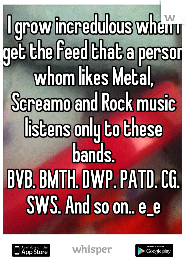 I grow incredulous when I get the feed that a person whom likes Metal, Screamo and Rock music listens only to these bands.  BVB. BMTH. DWP. PATD. CG. SWS. And so on.. e_e