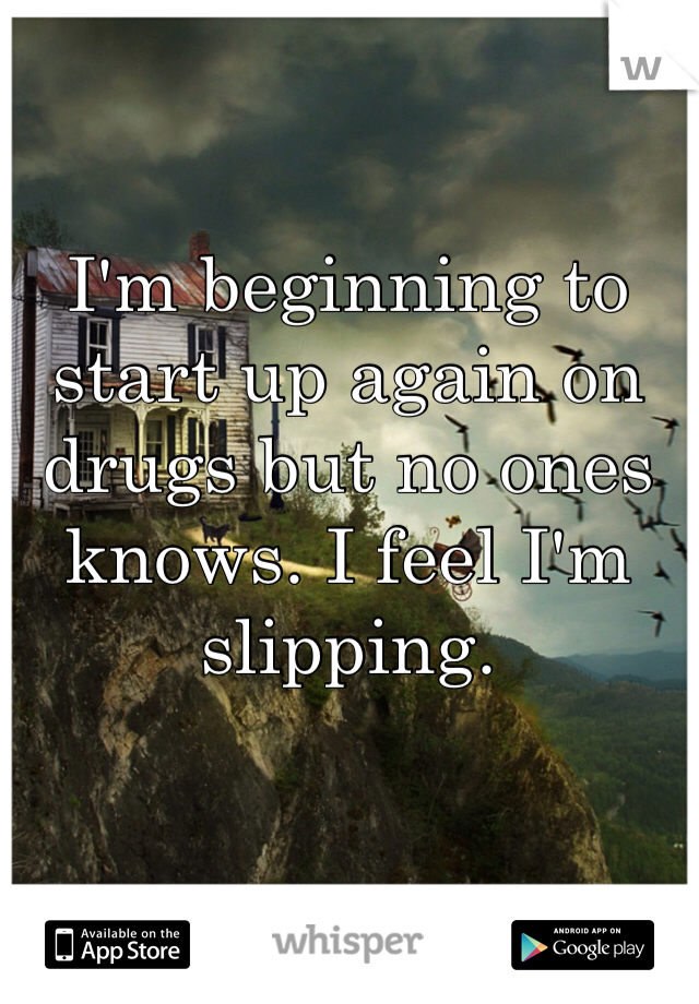 I'm beginning to start up again on drugs but no ones knows. I feel I'm slipping.