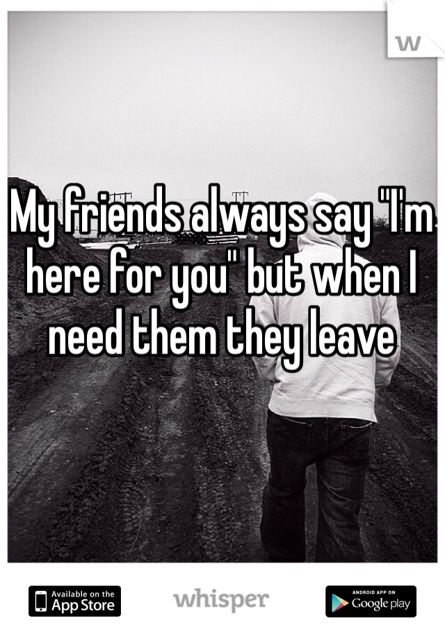 """My friends always say """"I'm here for you"""" but when I need them they leave"""