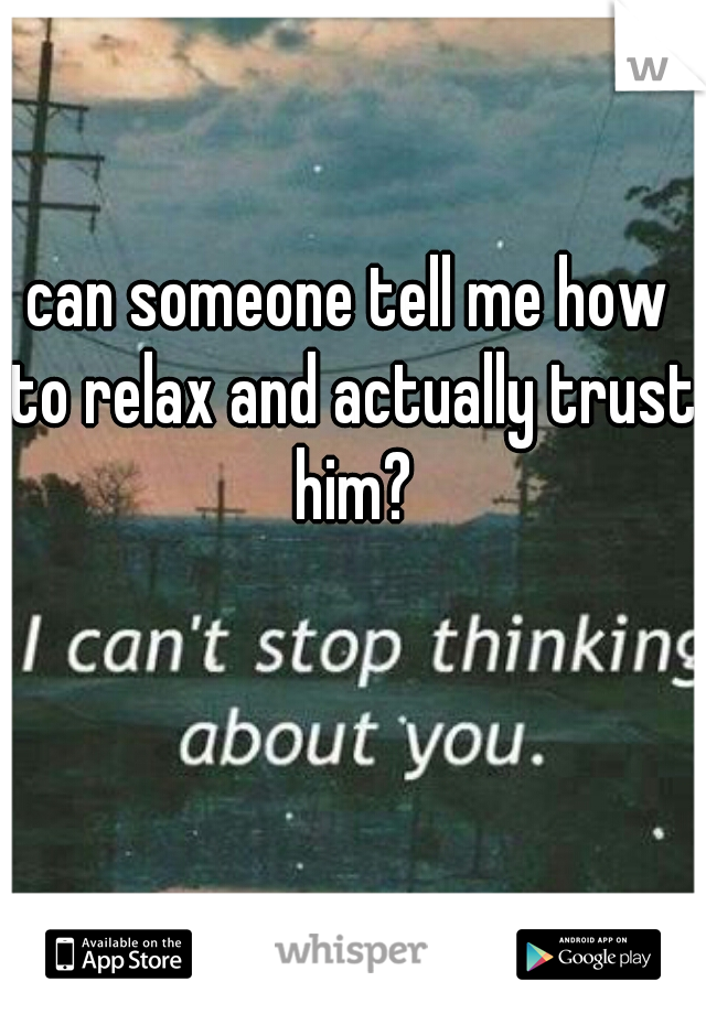 can someone tell me how to relax and actually trust him?