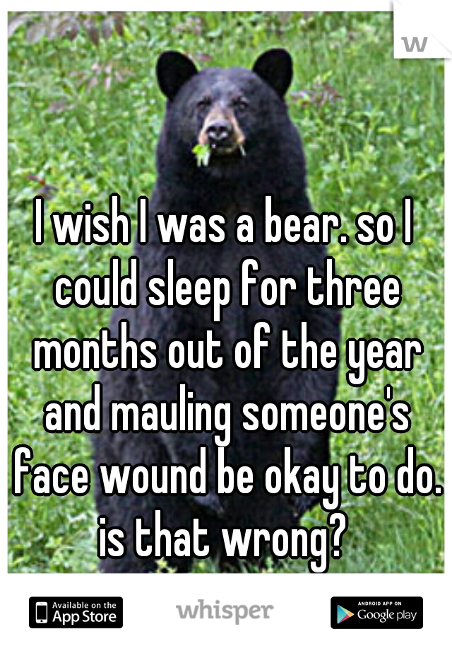 I wish I was a bear. so I could sleep for three months out of the year and mauling someone's face wound be okay to do. is that wrong?