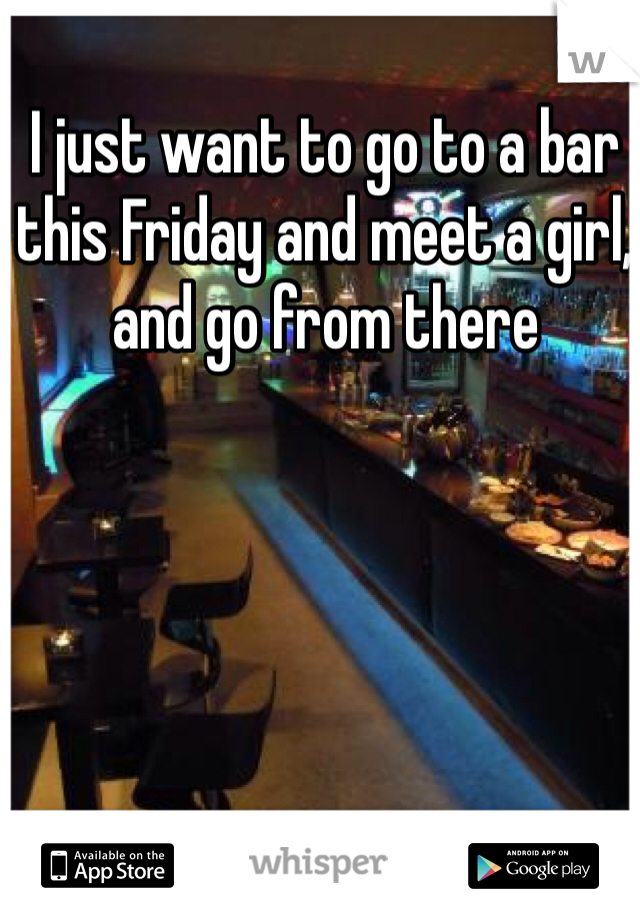 I just want to go to a bar this Friday and meet a girl, and go from there