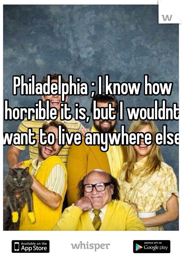 Philadelphia ; I know how horrible it is, but I wouldnt want to live anywhere else.