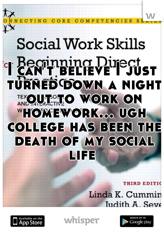 I can't believe I just turned down a night out to work on homework... ugh college has been the death of my social life