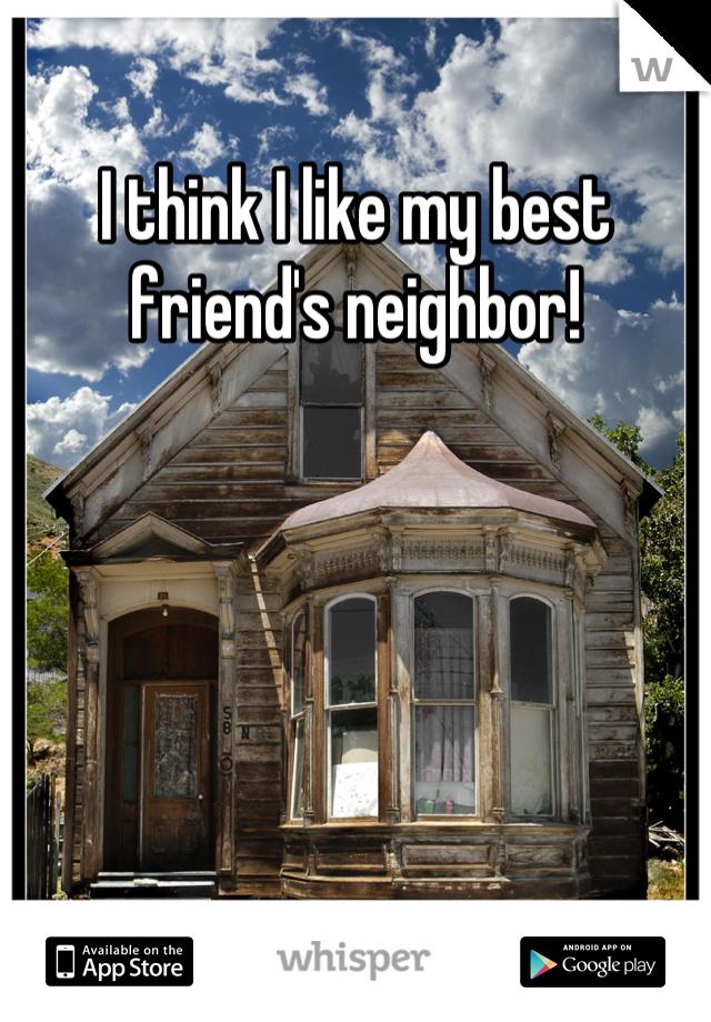 I think I like my best friend's neighbor!