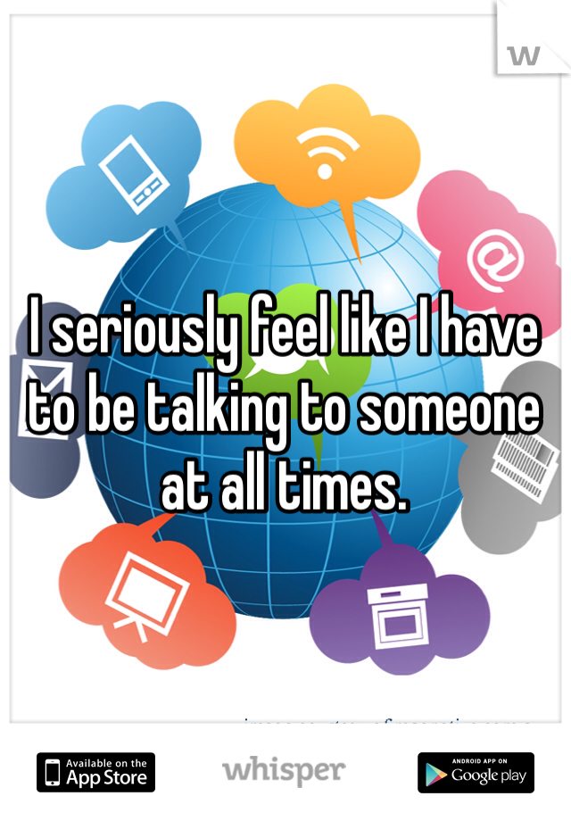 I seriously feel like I have to be talking to someone at all times.