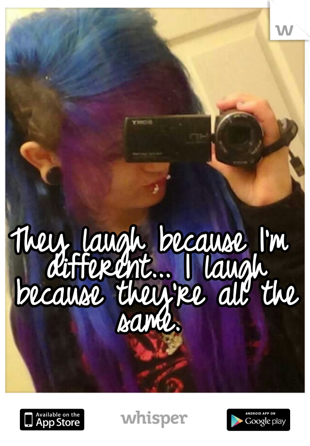 They laugh because I'm different... I laugh because they're all the same.