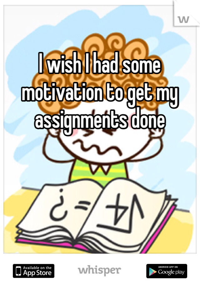 I wish I had some motivation to get my assignments done