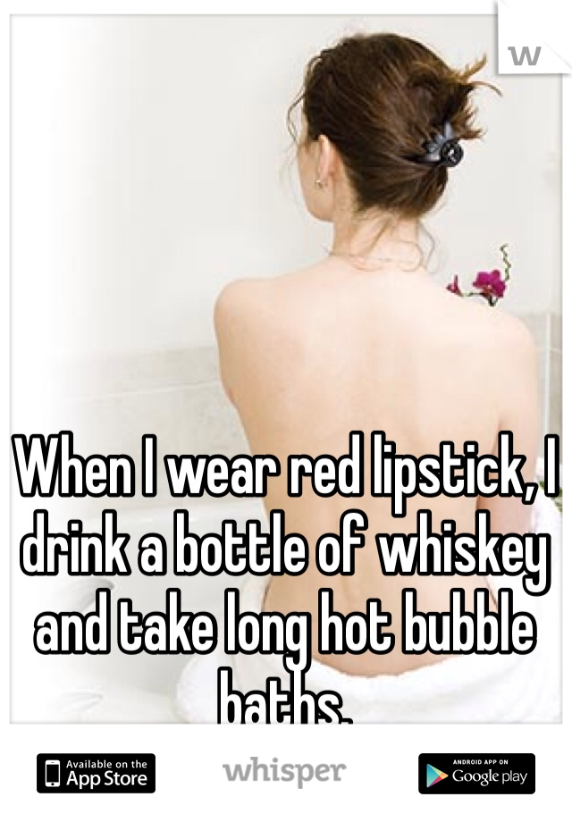When I wear red lipstick, I drink a bottle of whiskey and take long hot bubble baths.