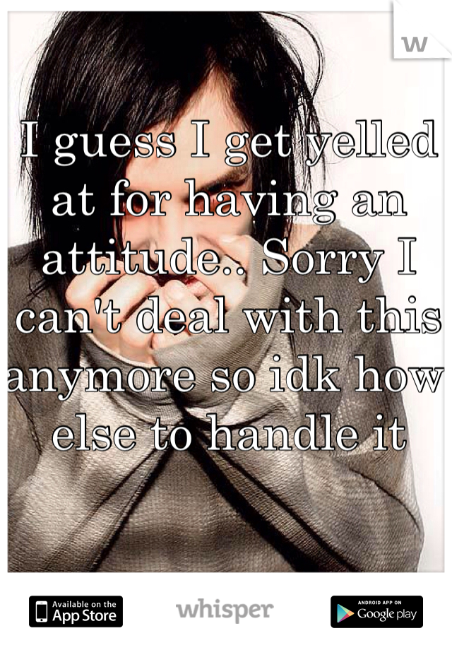 I guess I get yelled at for having an attitude.. Sorry I can't deal with this anymore so idk how else to handle it