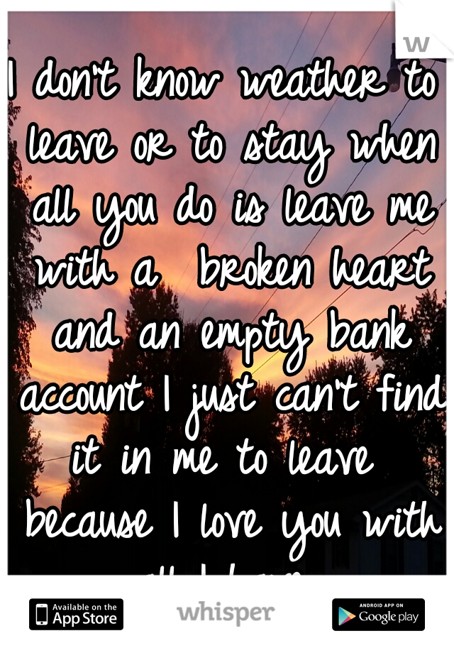 I don't know weather to leave or to stay when all you do is leave me with a  broken heart and an empty bank account I just can't find it in me to leave  because I love you with all I have