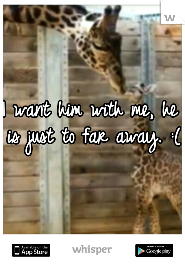 I want him with me, he is just to far away. :(