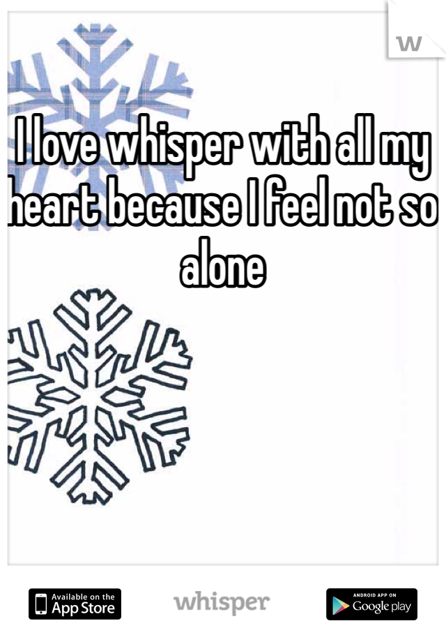 I love whisper with all my heart because I feel not so alone