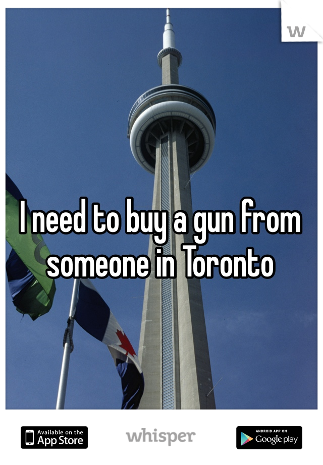 I need to buy a gun from someone in Toronto