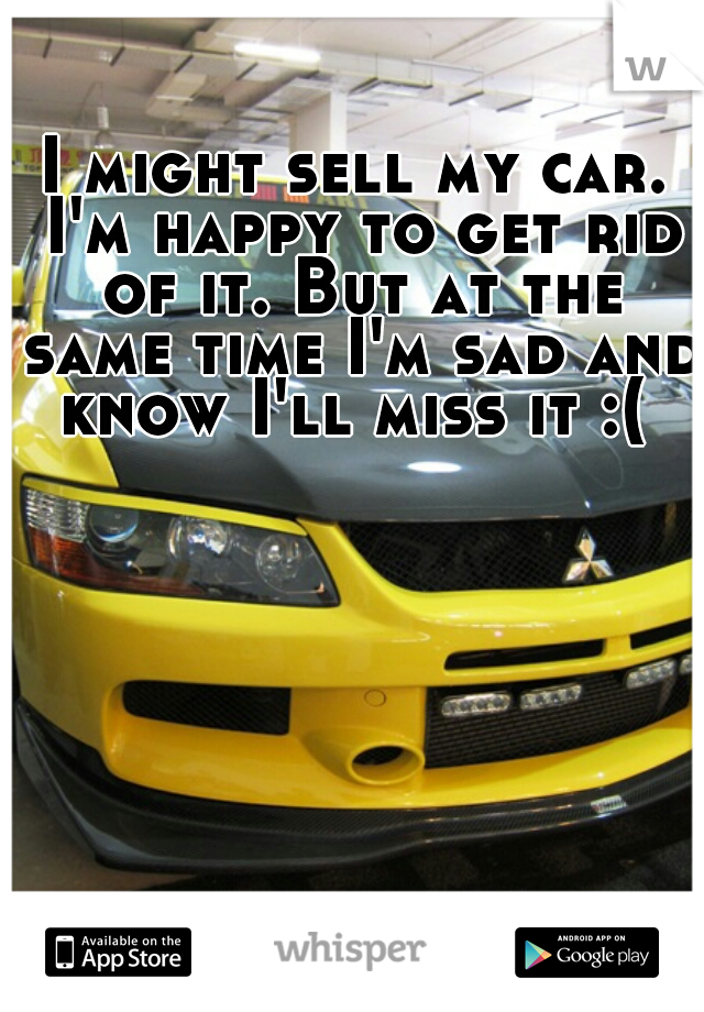 I might sell my car. I'm happy to get rid of it. But at the same time I'm sad and know I'll miss it :(