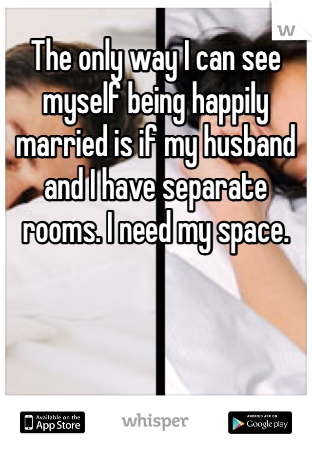 The only way I can see myself being happily married is if my husband and I have separate rooms. I need my space.