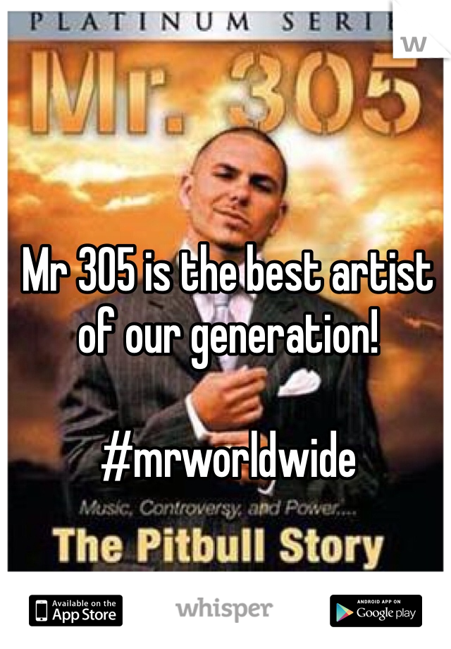 Mr 305 is the best artist of our generation!  #mrworldwide
