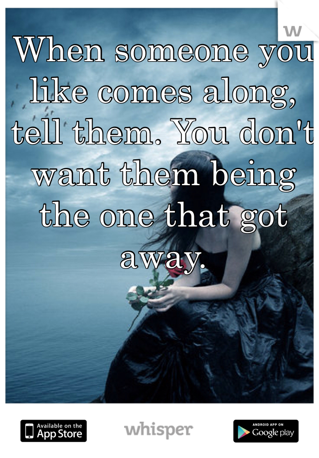 When someone you like comes along, tell them. You don't want them being the one that got away.