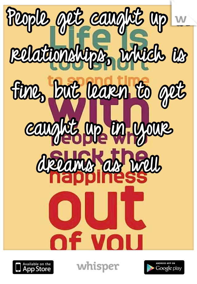 People get caught up in relationships, which is fine, but learn to get caught up in your dreams as well