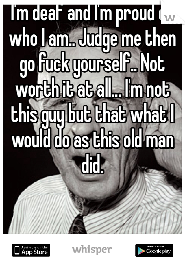 I'm deaf and I'm proud of who I am.. Judge me then go fuck yourself.. Not worth it at all... I'm not this guy but that what I would do as this old man did.