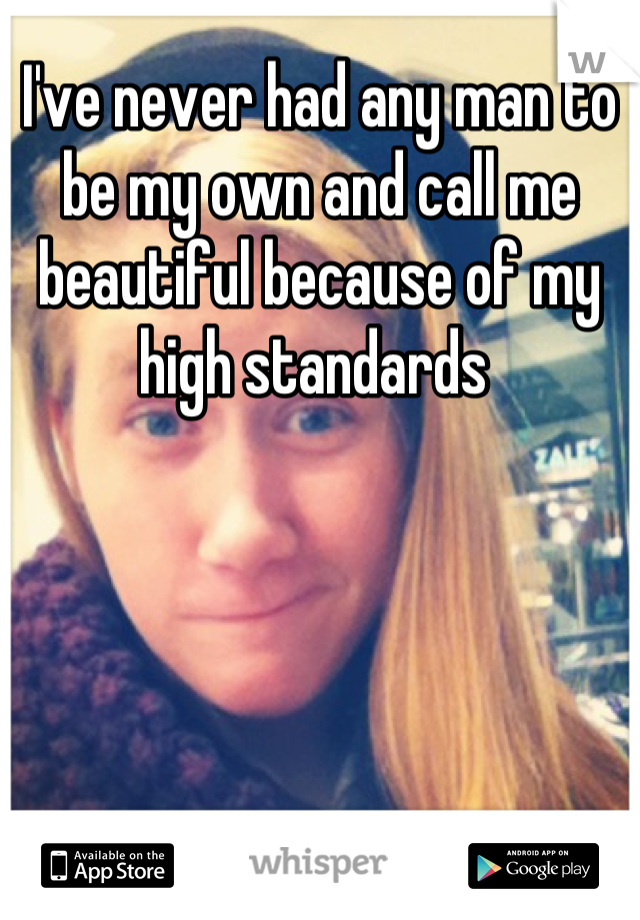 I've never had any man to be my own and call me beautiful because of my high standards