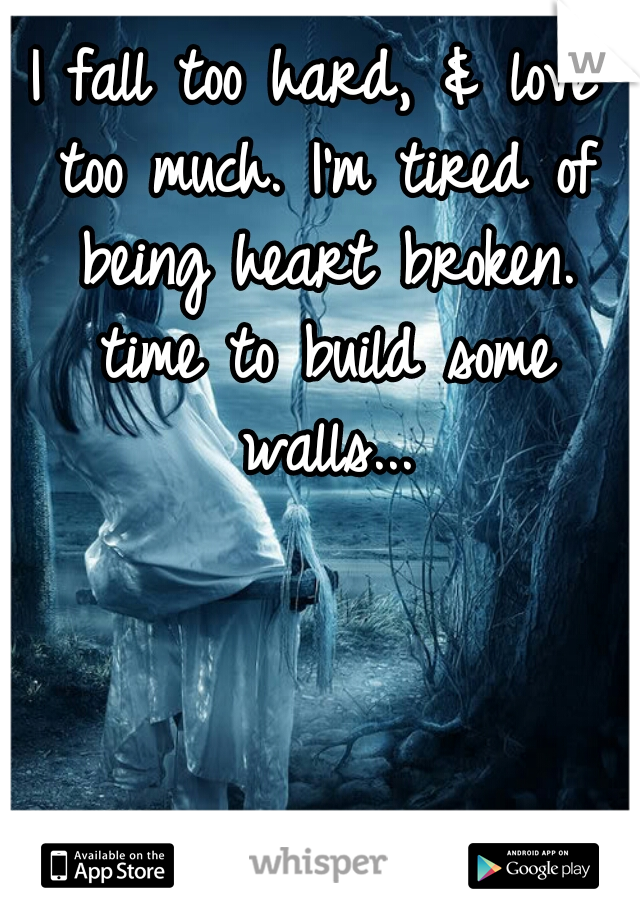 I fall too hard, & love too much. I'm tired of being heart broken. time to build some walls...