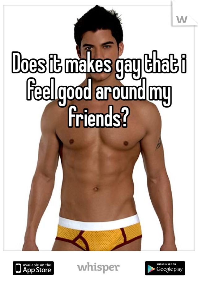 Does it makes gay that i feel good around my friends?