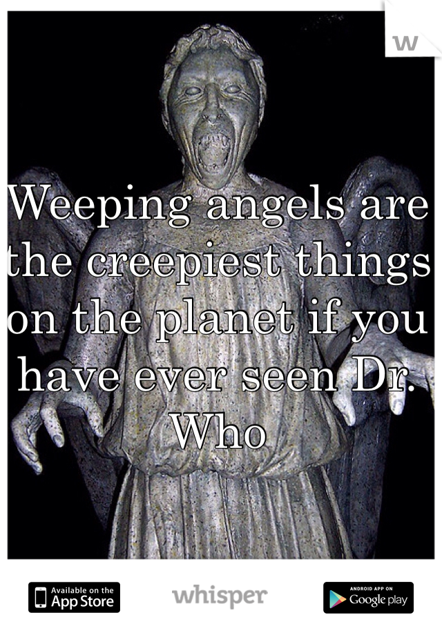 Weeping angels are the creepiest things on the planet if you have ever seen Dr. Who