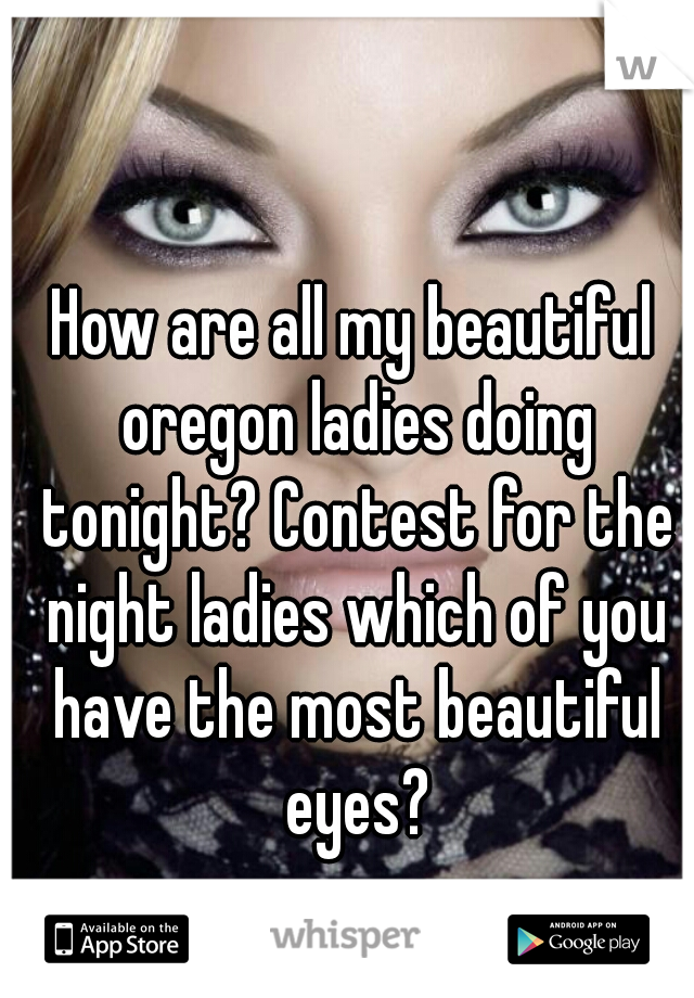 How are all my beautiful oregon ladies doing tonight? Contest for the night ladies which of you have the most beautiful eyes?