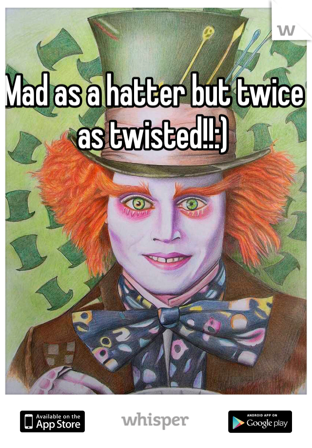 Mad as a hatter but twice as twisted!!:)