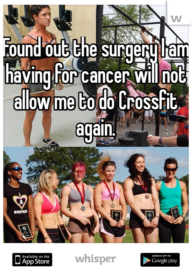 Found out the surgery I am having for cancer will not allow me to do Crossfit  again.