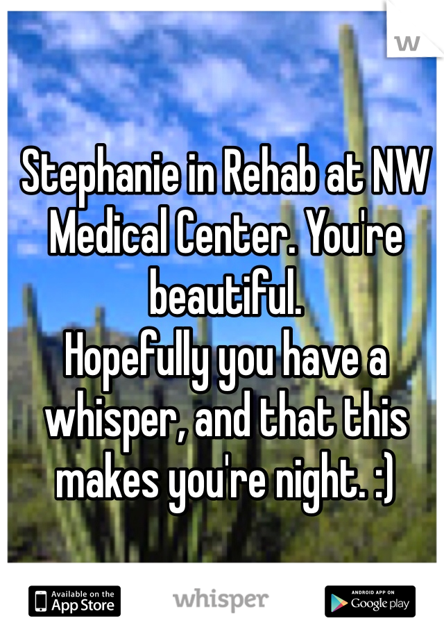 Stephanie in Rehab at NW Medical Center. You're beautiful. Hopefully you have a whisper, and that this makes you're night. :)