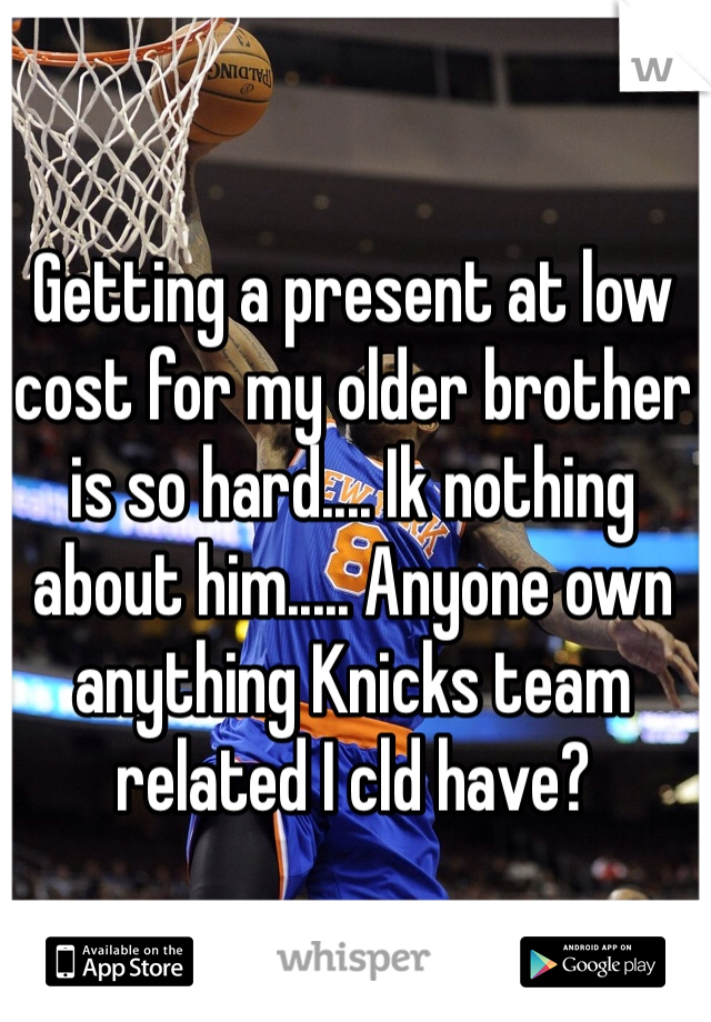 Getting a present at low cost for my older brother is so hard.... Ik nothing about him..... Anyone own anything Knicks team related I cld have?