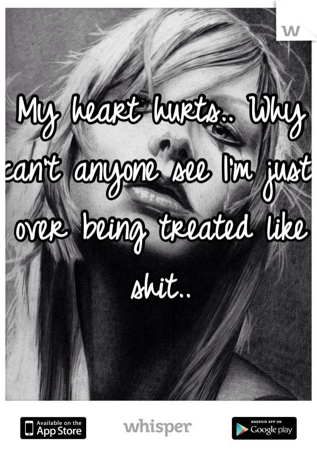 My heart hurts.. Why can't anyone see I'm just over being treated like shit..
