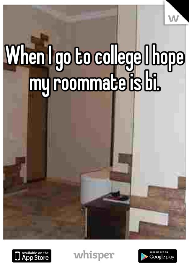 When I go to college I hope my roommate is bi.