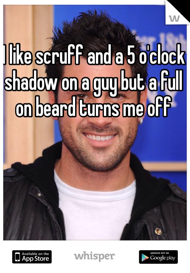 I like scruff and a 5 o'clock shadow on a guy but a full on beard turns me off