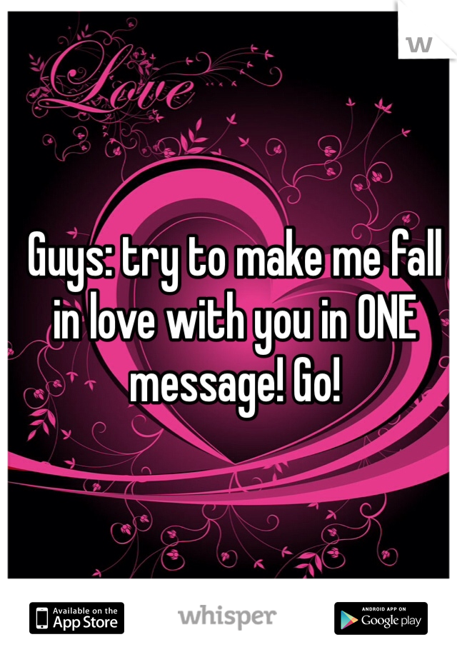 Guys: try to make me fall in love with you in ONE message! Go!