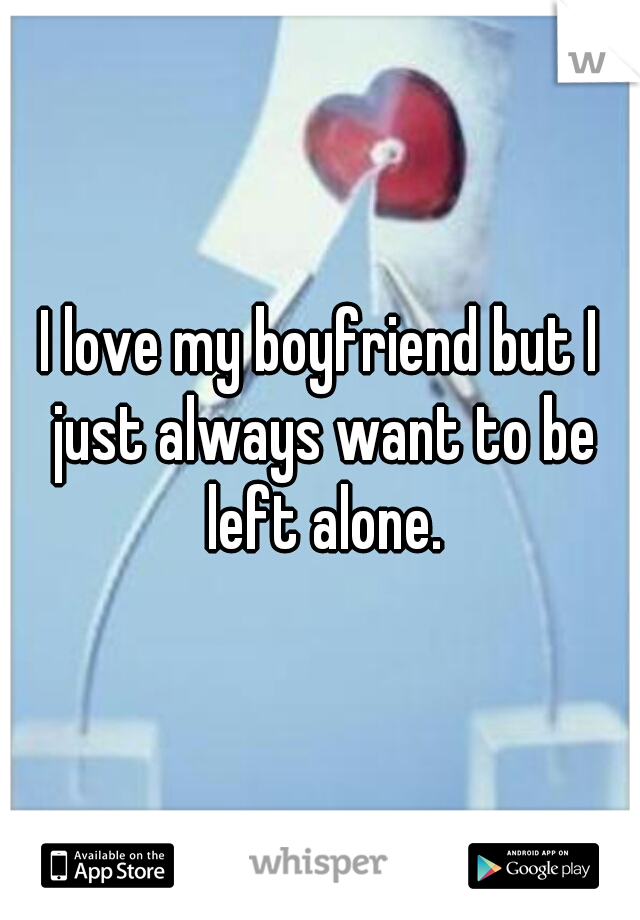 I love my boyfriend but I just always want to be left alone.