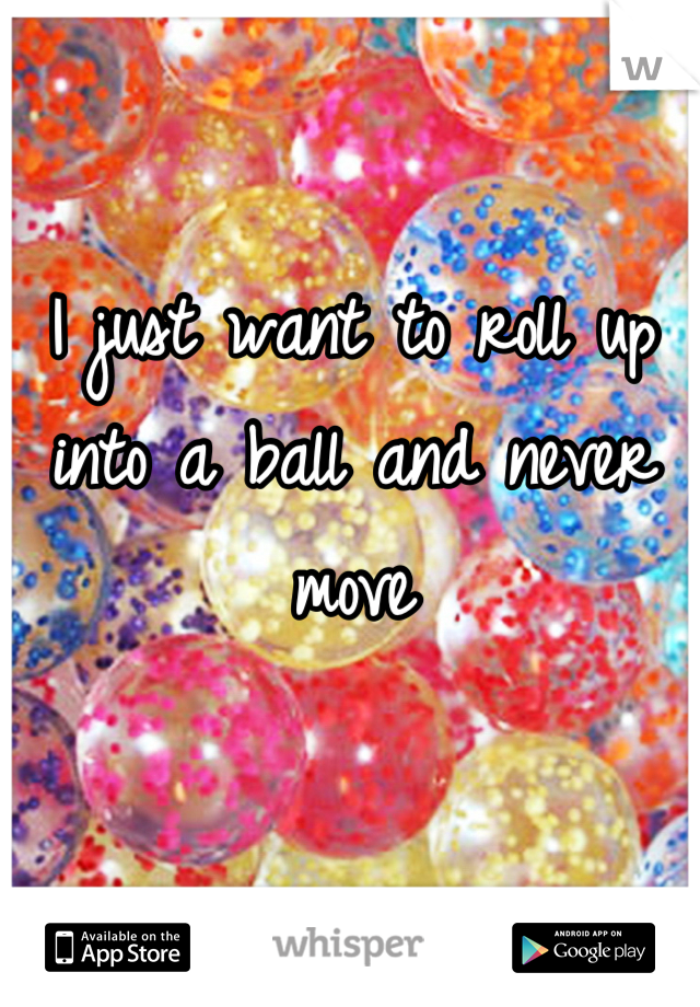 I just want to roll up into a ball and never move
