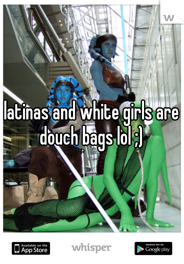 latinas and white girls are douch bags lol ;)