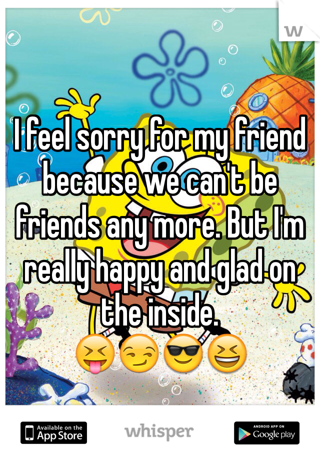 I feel sorry for my friend because we can't be friends any more. But I'm really happy and glad on the inside. 😝😏😎😆