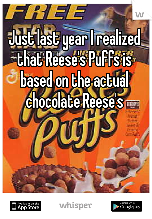 Just last year I realized that Reese's Puffs is based on the actual chocolate Reese's