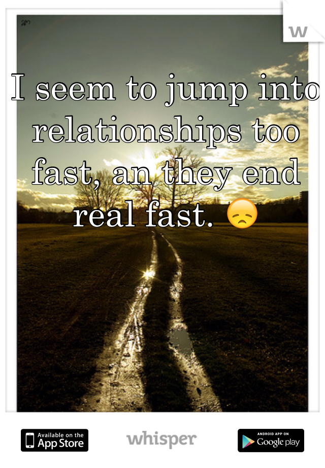 I seem to jump into relationships too fast, an they end real fast. 😞